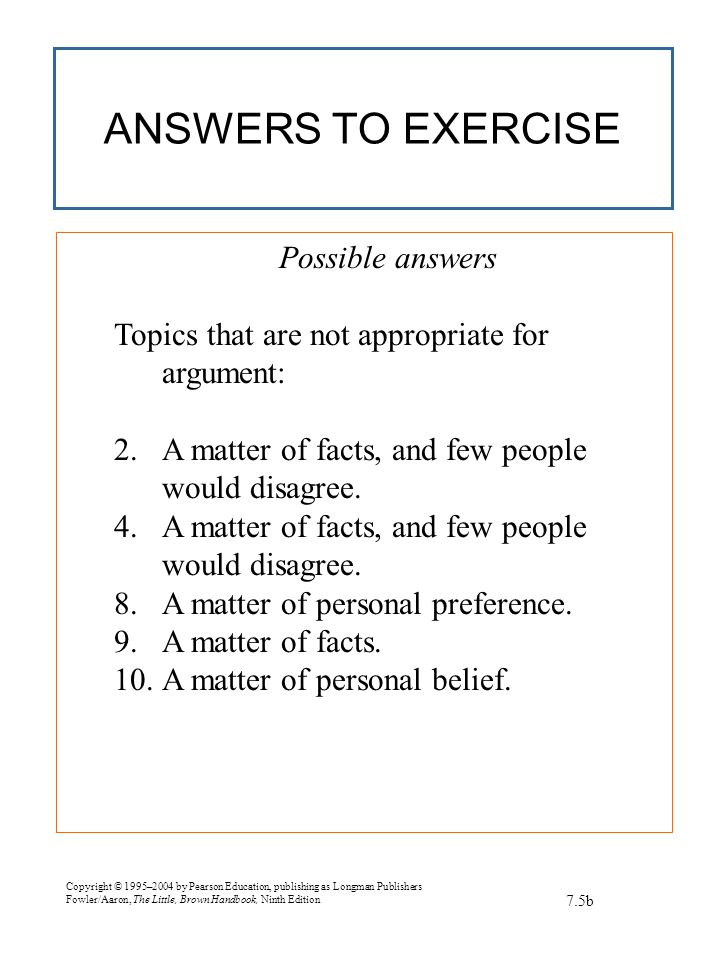 Copyright © 1995–2004 by Pearson Education, publishing as Longman Publishers Fowler/Aaron, The Little, Brown Handbook, Ninth Edition ANSWERS TO EXERCISE 7.5b Possible answers Topics that are not appropriate for argument: 2.A matter of facts, and few people would disagree.