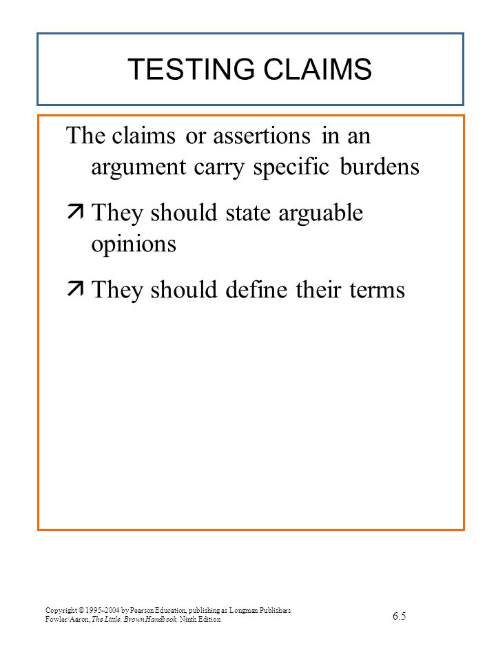 Copyright © 1995–2004 by Pearson Education, publishing as Longman Publishers Fowler/Aaron, The Little, Brown Handbook, Ninth Edition TESTING CLAIMS The claims or assertions in an argument carry specific burdens  They should state arguable opinions  They should define their terms 6.5