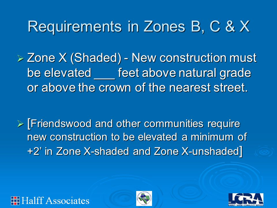 Requirements in Zones B, C & X  Zone X (Shaded) - New construction must be elevated ___ feet above natural grade or above the crown of the nearest street.