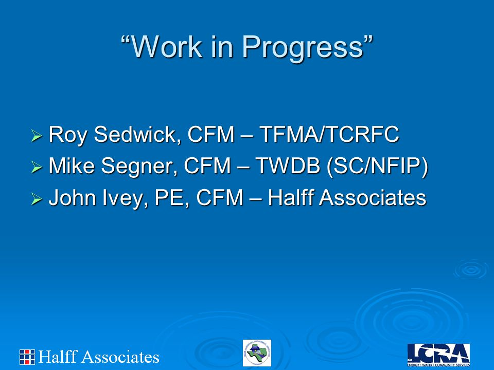 Work in Progress  Roy Sedwick, CFM – TFMA/TCRFC  Mike Segner, CFM – TWDB (SC/NFIP)  John Ivey, PE, CFM – Halff Associates