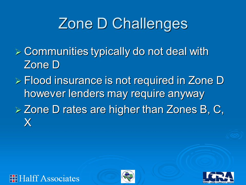 Zone D Challenges  Communities typically do not deal with Zone D  Flood insurance is not required in Zone D however lenders may require anyway  Zone D rates are higher than Zones B, C, X
