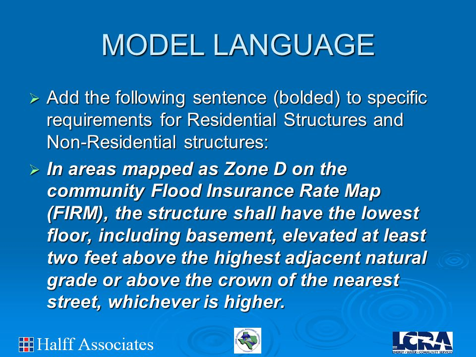 MODEL LANGUAGE  Add the following sentence (bolded) to specific requirements for Residential Structures and Non-Residential structures:  In areas mapped as Zone D on the community Flood Insurance Rate Map (FIRM), the structure shall have the lowest floor, including basement, elevated at least two feet above the highest adjacent natural grade or above the crown of the nearest street, whichever is higher.