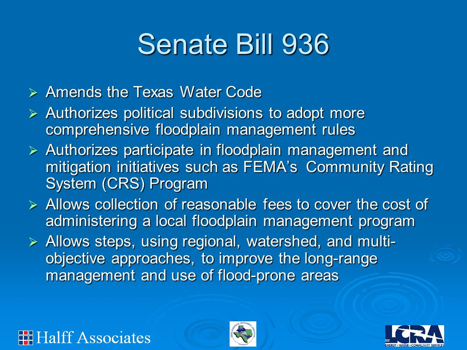 Senate Bill 936  Amends the Texas Water Code  Authorizes political subdivisions to adopt more comprehensive floodplain management rules  Authorizes participate in floodplain management and mitigation initiatives such as FEMA's Community Rating System (CRS) Program  Allows collection of reasonable fees to cover the cost of administering a local floodplain management program  Allows steps, using regional, watershed, and multi- objective approaches, to improve the long-range management and use of flood-prone areas
