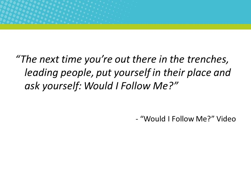 """The next time you're out there in the trenches, leading people, put yourself in their place and ask yourself: Would I Follow Me?"" - ""Would I Follow M"