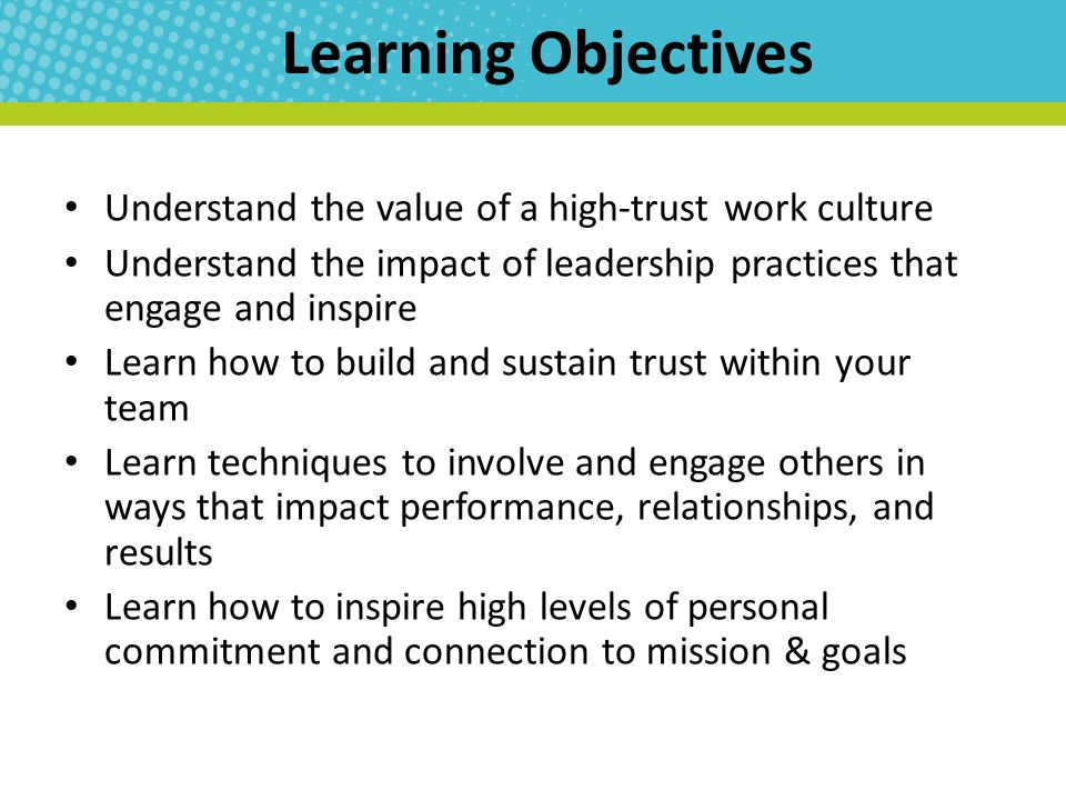 Learning Objectives Understand the value of a high-trust work culture Understand the impact of leadership practices that engage and inspire Learn how