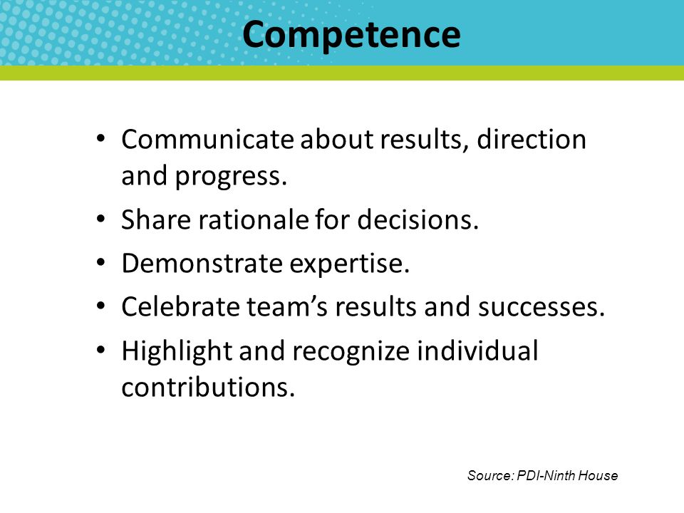 Competence Communicate about results, direction and progress. Share rationale for decisions. Demonstrate expertise. Celebrate team's results and succe