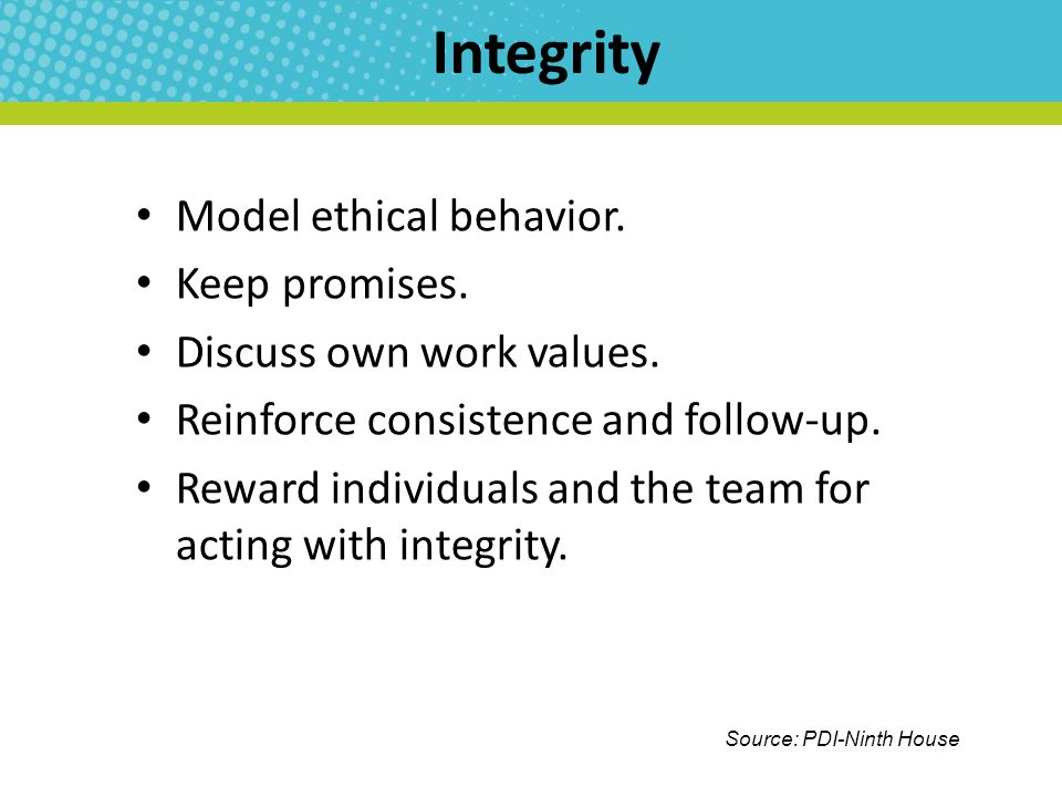 Integrity Model ethical behavior. Keep promises. Discuss own work values. Reinforce consistence and follow-up. Reward individuals and the team for act