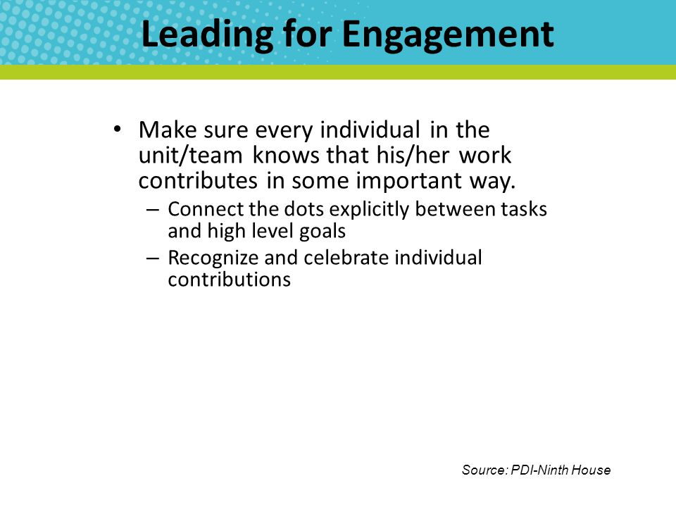 Leading for Engagement Make sure every individual in the unit/team knows that his/her work contributes in some important way.