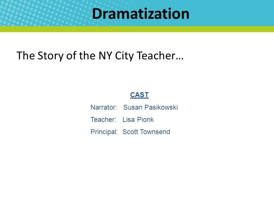 Dramatization The Story of the NY City Teacher… CAST Narrator: Susan Pasikowski Teacher: Lisa Pionk Principal: Scott Townsend