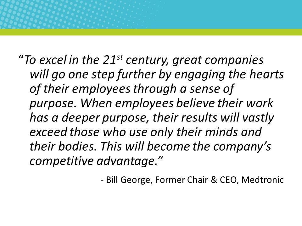 """To excel in the 21 st century, great companies will go one step further by engaging the hearts of their employees through a sense of purpose. When em"