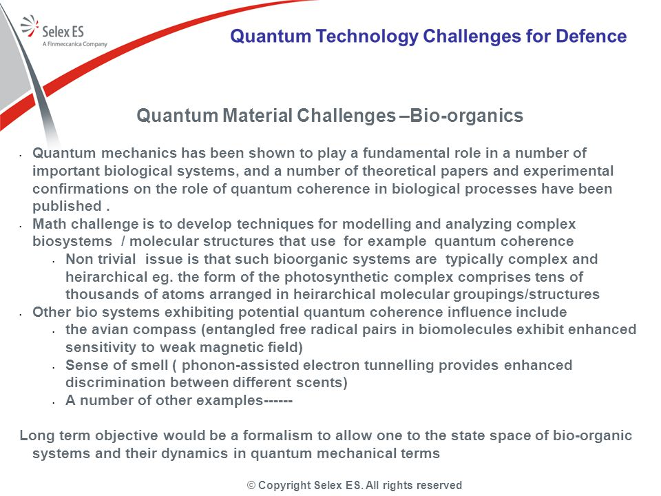 © Copyright Selex ES. All rights reserved Quantum Material Challenges –Bio-organics Quantum mechanics has been shown to play a fundamental role in a n