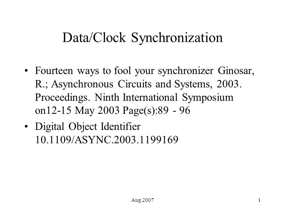 Aug 20071 Data/Clock Synchronization Fourteen ways to fool your synchronizer Ginosar, R.; Asynchronous Circuits and Systems, 2003. Proceedings. Ninth