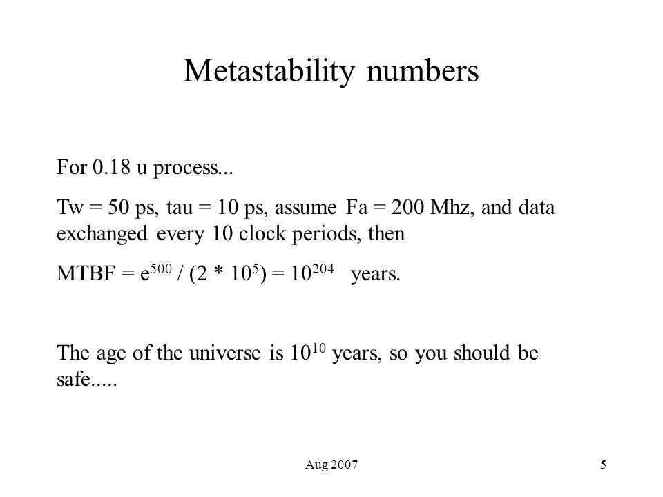 Aug 20075 Metastability numbers For 0.18 u process... Tw = 50 ps, tau = 10 ps, assume Fa = 200 Mhz, and data exchanged every 10 clock periods, then MT