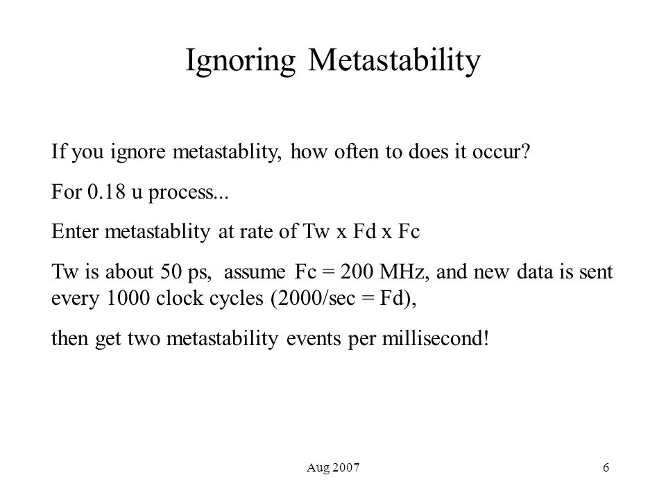 Aug 20076 Ignoring Metastability If you ignore metastablity, how often to does it occur.