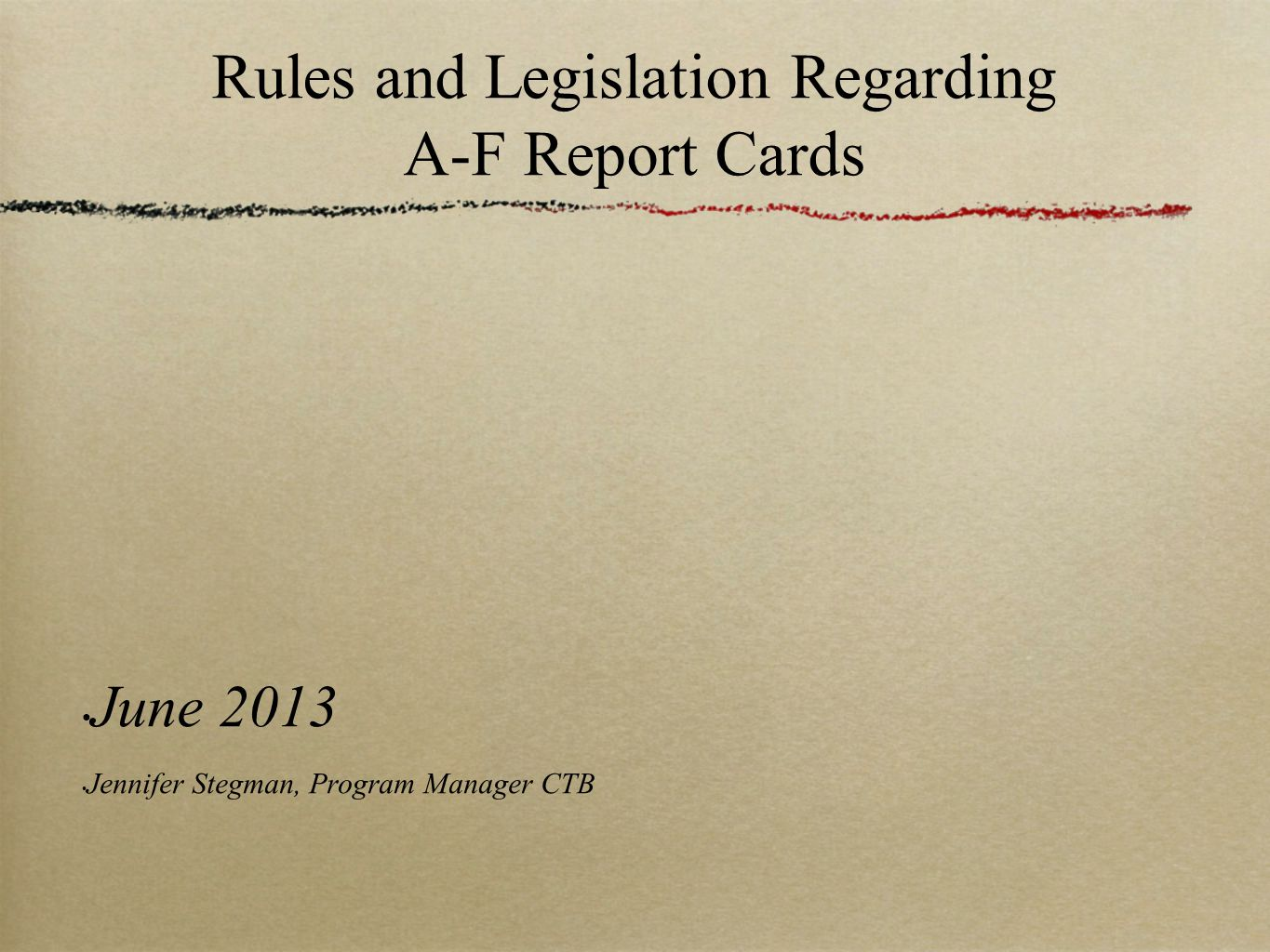 Rules and Legislation Regarding A-F Report Cards June 2013 Jennifer Stegman, Program Manager CTB