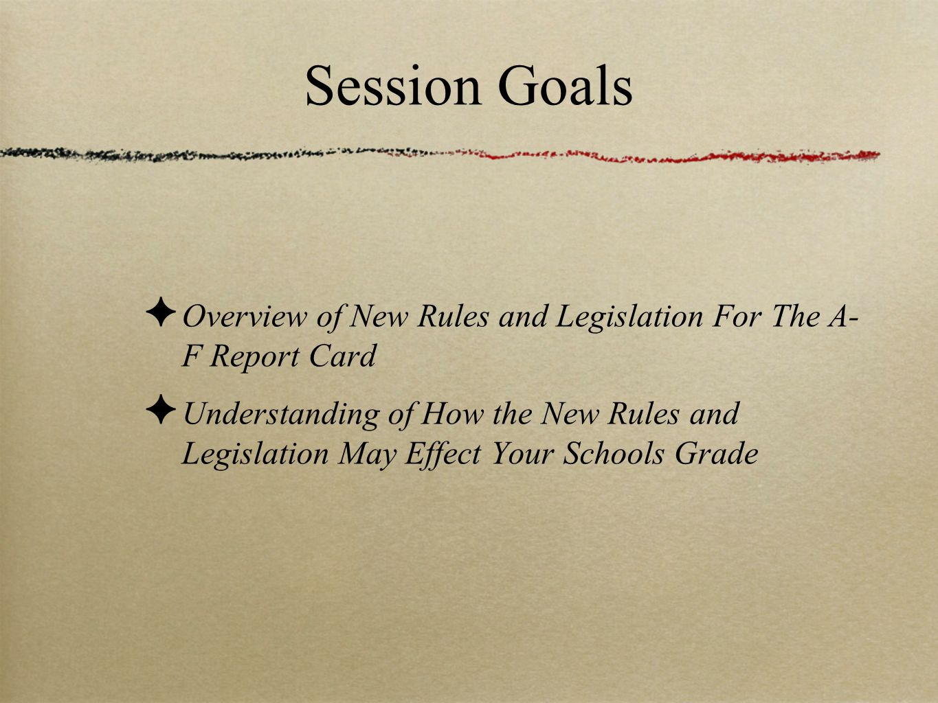 Session Goals ✦ Overview of New Rules and Legislation For The A- F Report Card ✦ Understanding of How the New Rules and Legislation May Effect Your Sc
