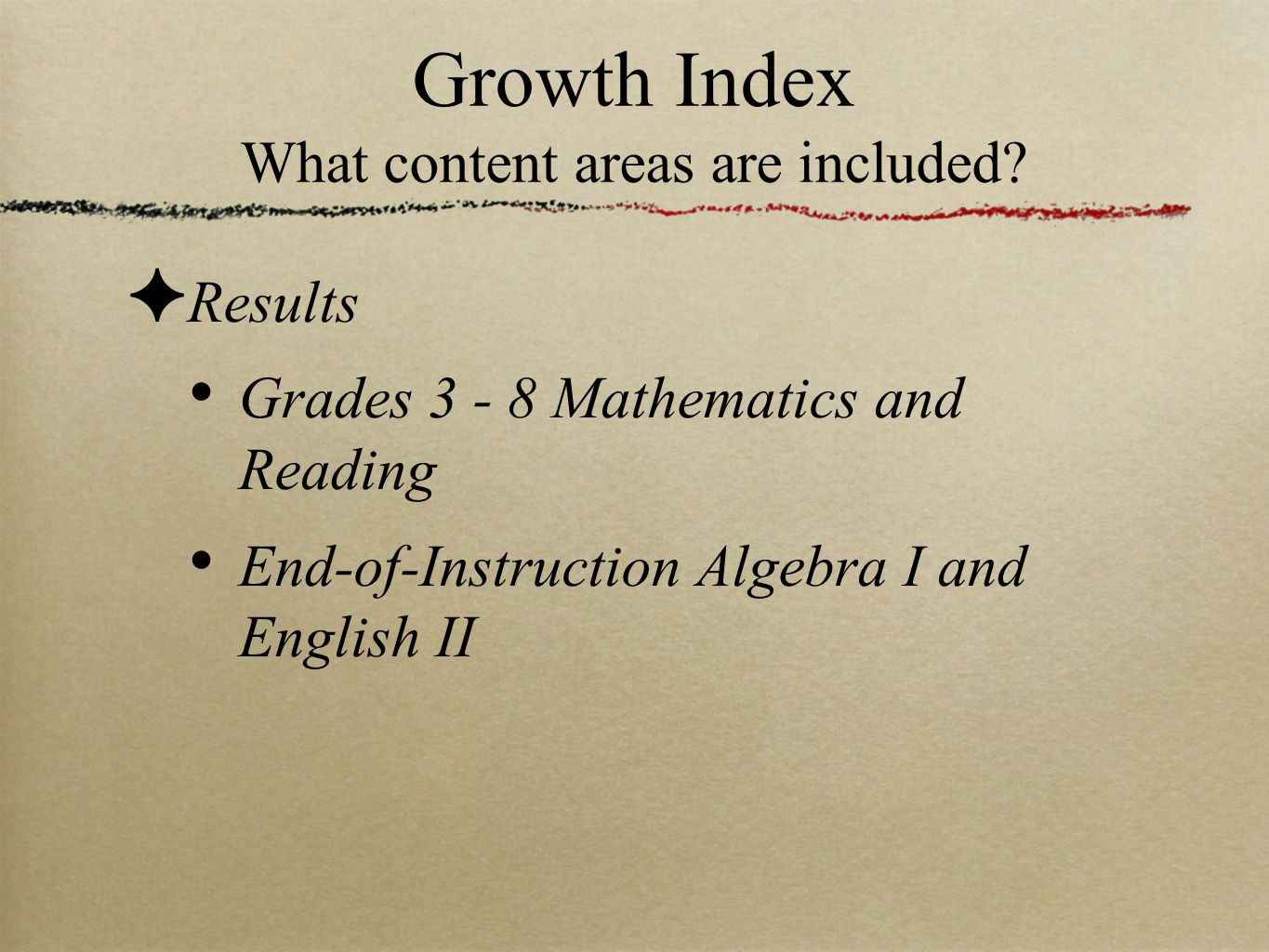 Growth Index What content areas are included? ✦ Results Grades 3 - 8 Mathematics and Reading End-of-Instruction Algebra I and English II