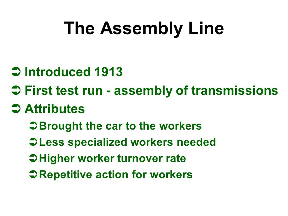 The Assembly Line ÜIntroduced 1913 ÜFirst test run - assembly of transmissions ÜAttributes ÜBrought the car to the workers ÜLess specialized workers n