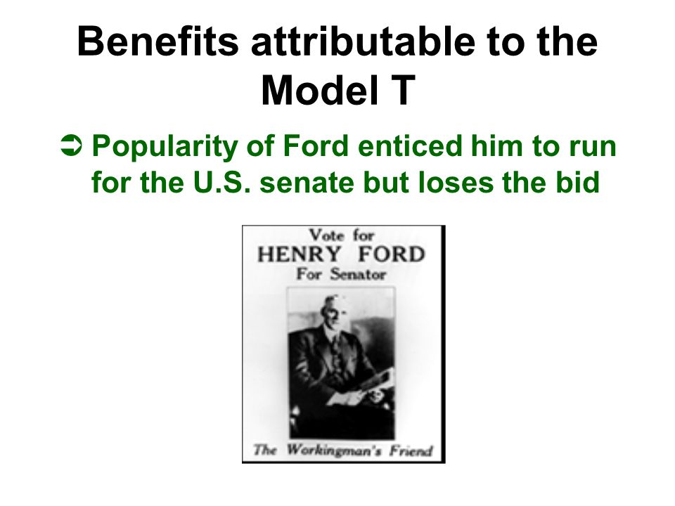 Benefits attributable to the Model T ÜPopularity of Ford enticed him to run for the U.S. senate but loses the bid
