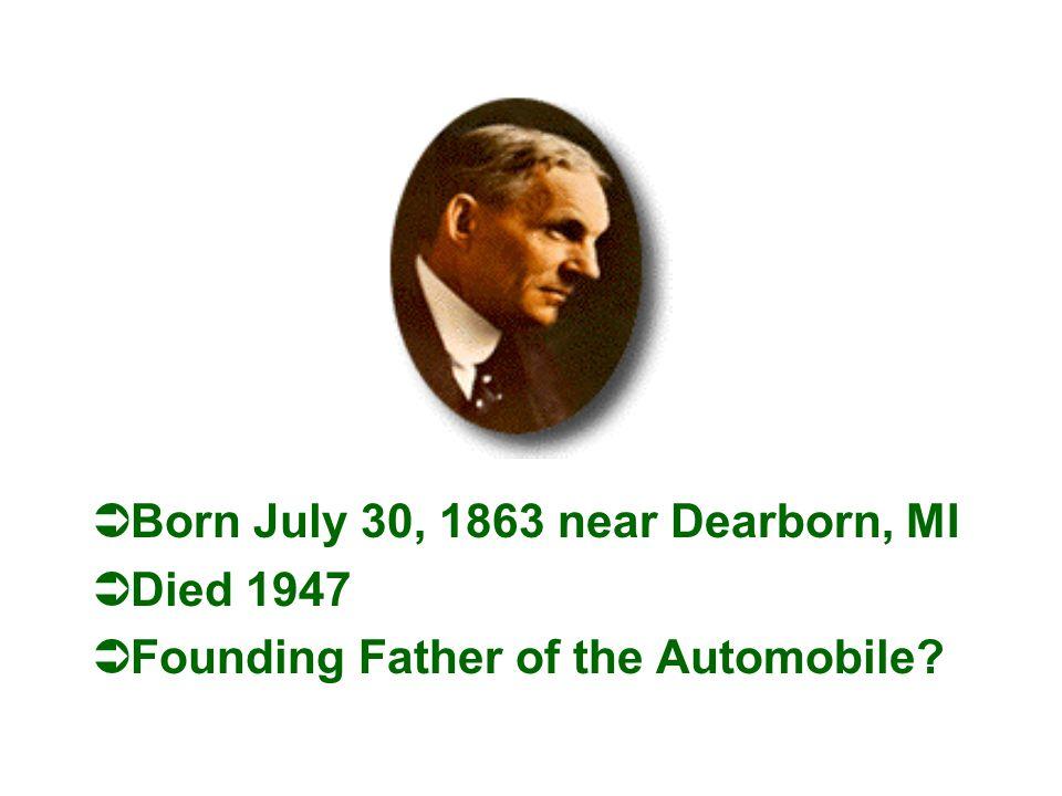 ÜBorn July 30, 1863 near Dearborn, MI ÜDied 1947 ÜFounding Father of the Automobile