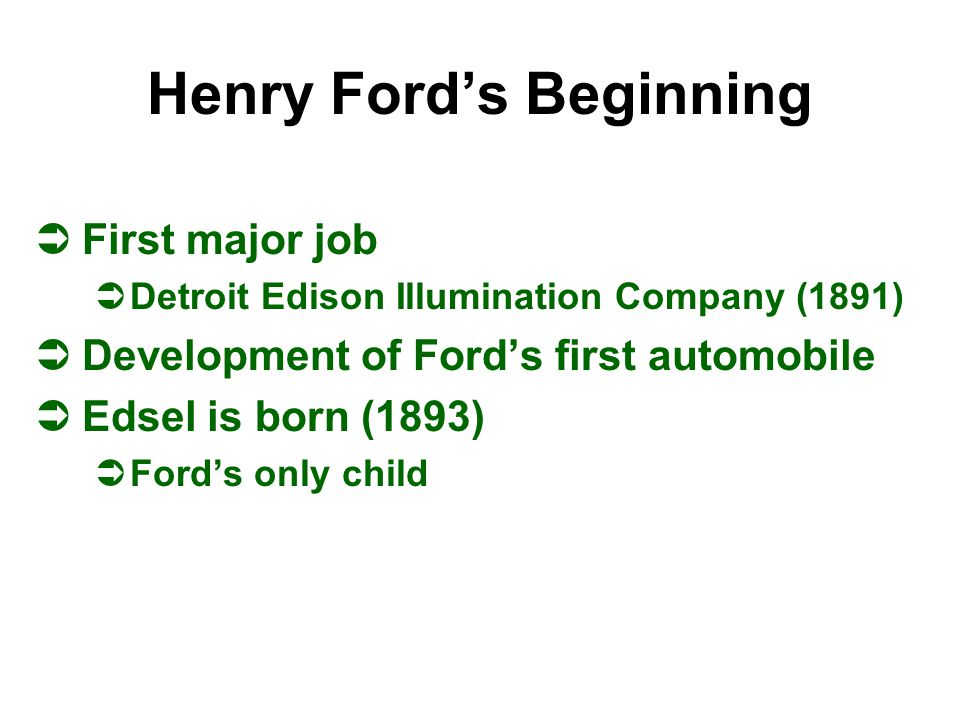 Henry Ford's Beginning ÜFirst major job ÜDetroit Edison Illumination Company (1891) ÜDevelopment of Ford's first automobile ÜEdsel is born (1893) ÜFor