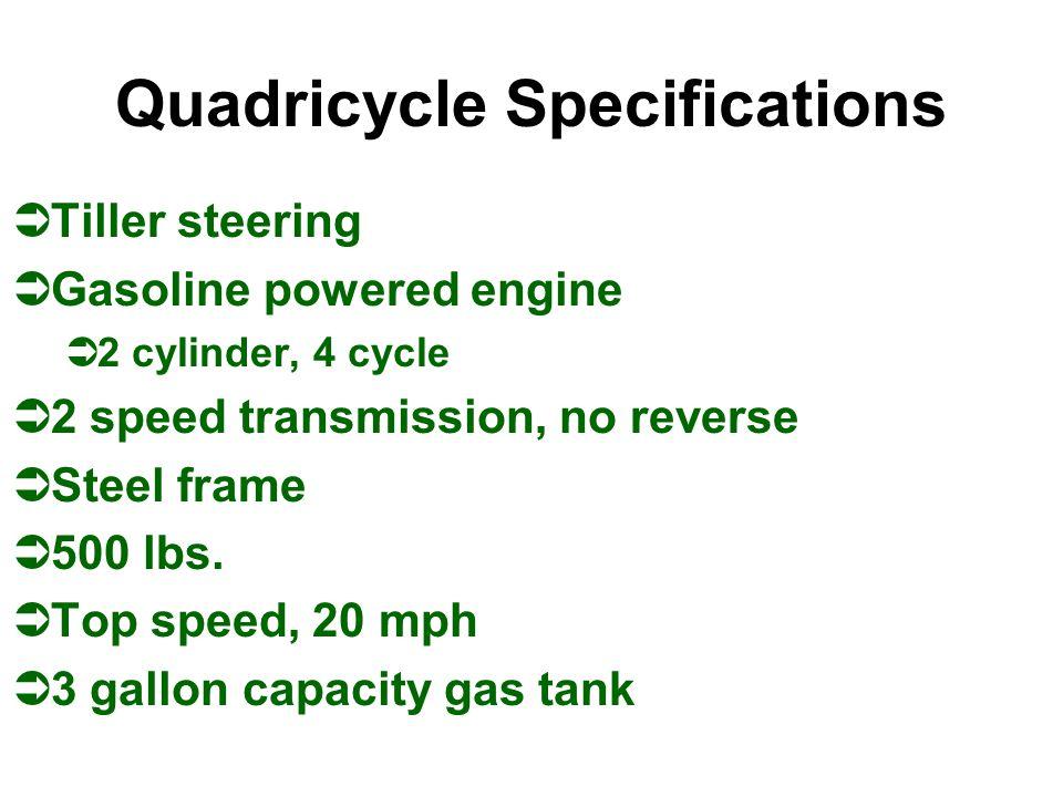 Quadricycle Specifications ÜTiller steering ÜGasoline powered engine Ü2 cylinder, 4 cycle Ü2 speed transmission, no reverse ÜSteel frame Ü500 lbs.
