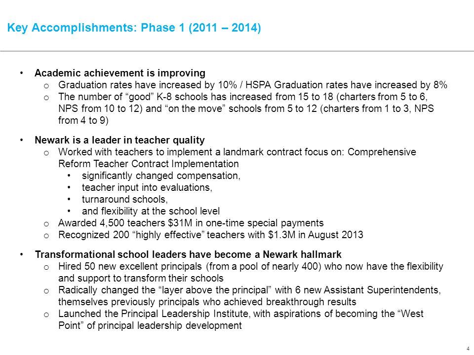 4 Key Accomplishments: Phase 1 (2011 – 2014) Academic achievement is improving o Graduation rates have increased by 10% / HSPA Graduation rates have increased by 8% o The number of good K-8 schools has increased from 15 to 18 (charters from 5 to 6, NPS from 10 to 12) and on the move schools from 5 to 12 (charters from 1 to 3, NPS from 4 to 9) Newark is a leader in teacher quality o Worked with teachers to implement a landmark contract focus on: Comprehensive Reform Teacher Contract Implementation significantly changed compensation, teacher input into evaluations, turnaround schools, and flexibility at the school level o Awarded 4,500 teachers $31M in one-time special payments o Recognized 200 highly effective teachers with $1.3M in August 2013 Transformational school leaders have become a Newark hallmark o Hired 50 new excellent principals (from a pool of nearly 400) who now have the flexibility and support to transform their schools o Radically changed the layer above the principal with 6 new Assistant Superintendents, themselves previously principals who achieved breakthrough results o Launched the Principal Leadership Institute, with aspirations of becoming the West Point of principal leadership development