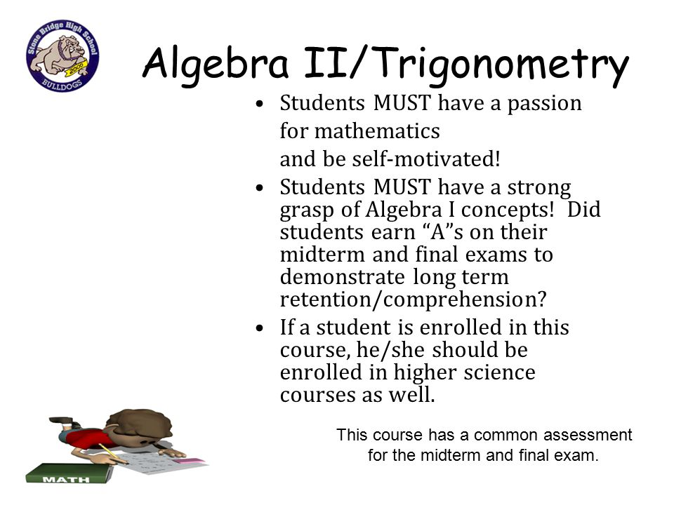 Algebra II/Trigonometry Students MUST have a passion for mathematics and be self-motivated! Students MUST have a strong grasp of Algebra I concepts! D