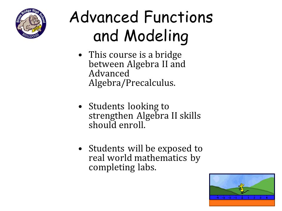 Advanced Functions and Modeling This course is a bridge between Algebra II and Advanced Algebra/Precalculus. Students looking to strengthen Algebra II