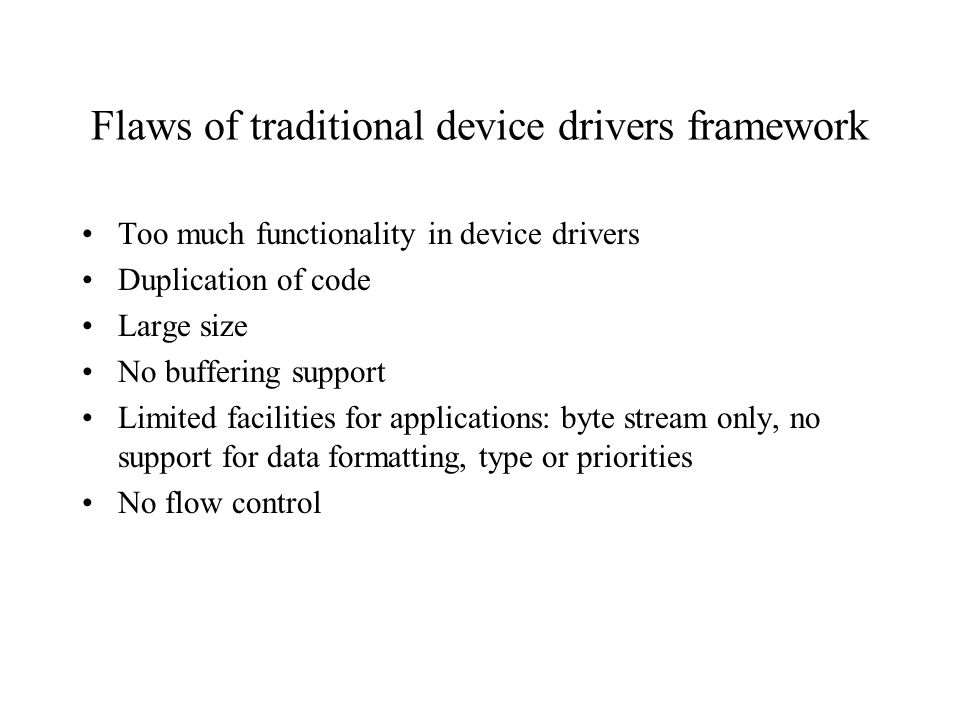 Flaws of traditional device drivers framework Too much functionality in device drivers Duplication of code Large size No buffering support Limited facilities for applications: byte stream only, no support for data formatting, type or priorities No flow control