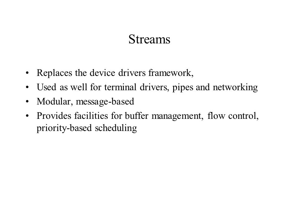 Streams Replaces the device drivers framework, Used as well for terminal drivers, pipes and networking Modular, message-based Provides facilities for buffer management, flow control, priority-based scheduling
