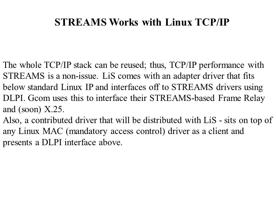 STREAMS Works with Linux TCP/IP The whole TCP/IP stack can be reused; thus, TCP/IP performance with STREAMS is a non-issue.