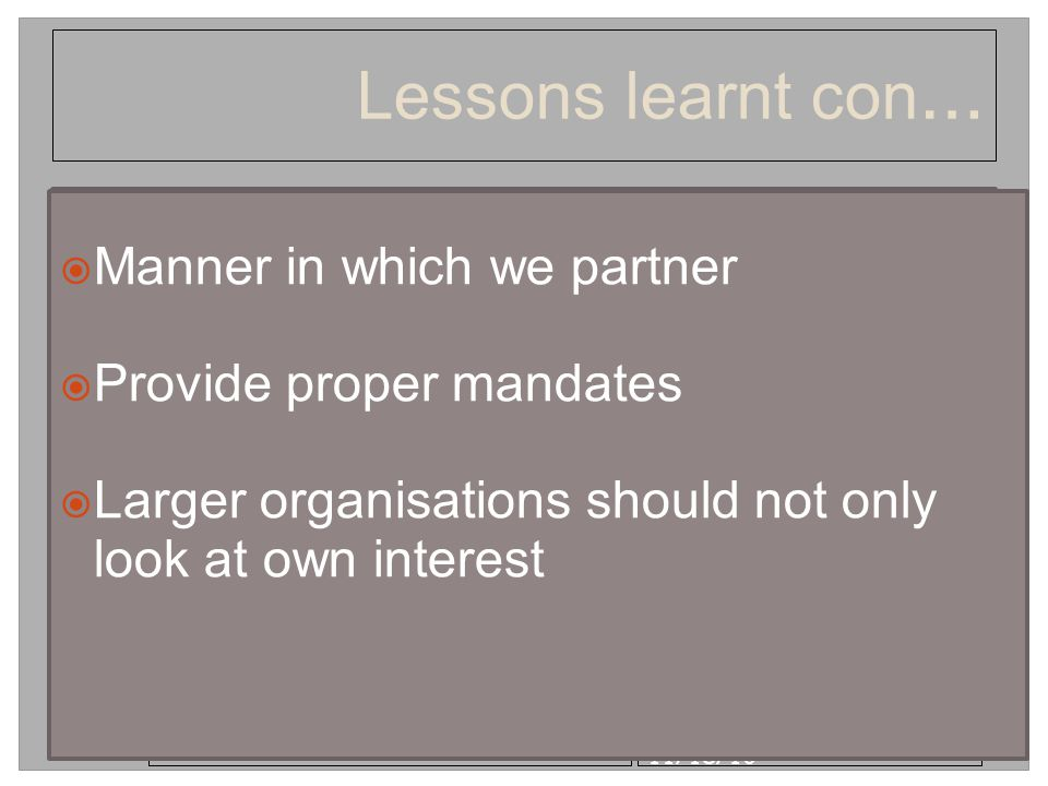 11/18/10 Lessons learnt con …  Guard against self interest  Take time to negotiate  Not lessening the importance and commitment to the process  Manner in which we partner  Provide proper mandates  Larger organisations should not only look at own interest