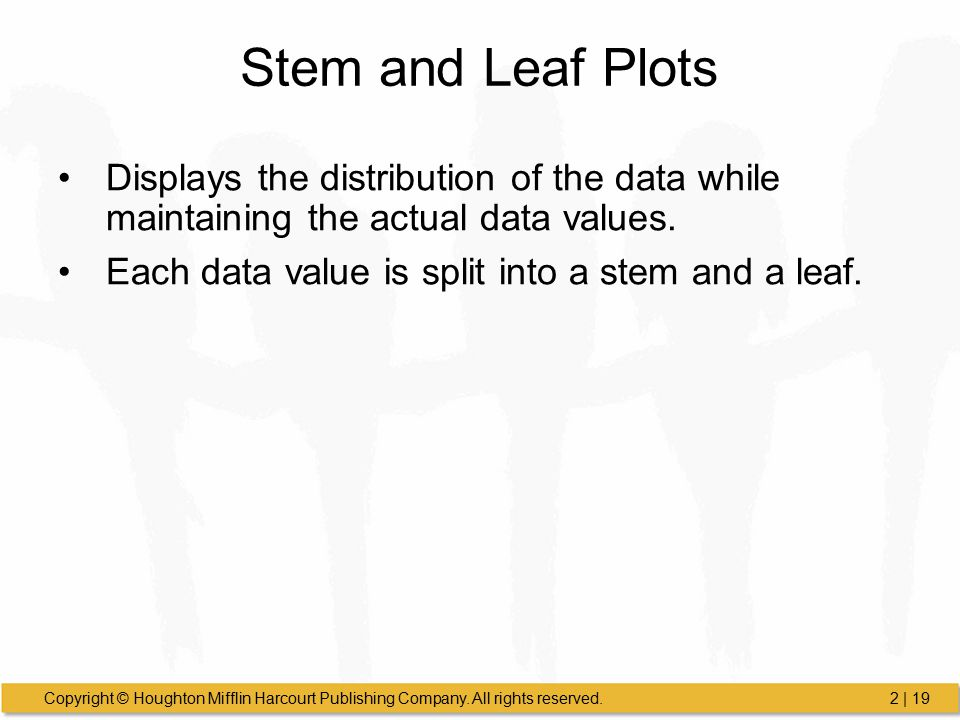 Copyright © Houghton Mifflin Harcourt Publishing Company. All rights reserved.2 | 19 Stem and Leaf Plots Displays the distribution of the data while m