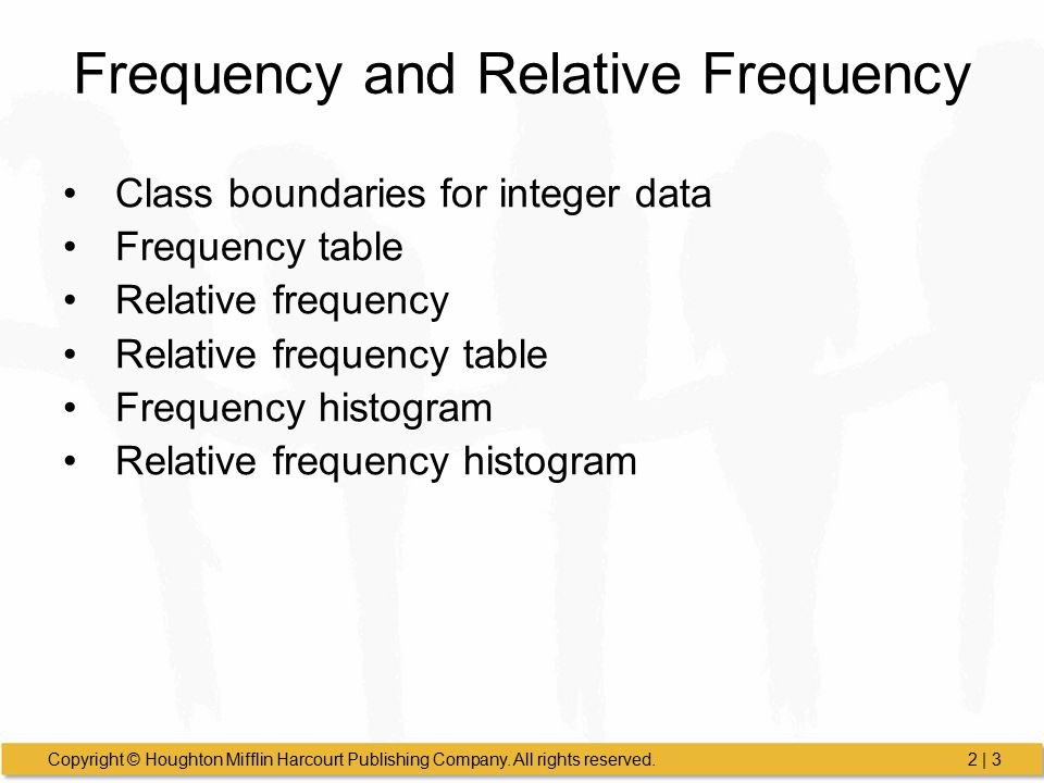 Copyright © Houghton Mifflin Harcourt Publishing Company. All rights reserved.2 | 3 Frequency and Relative Frequency Class boundaries for integer data