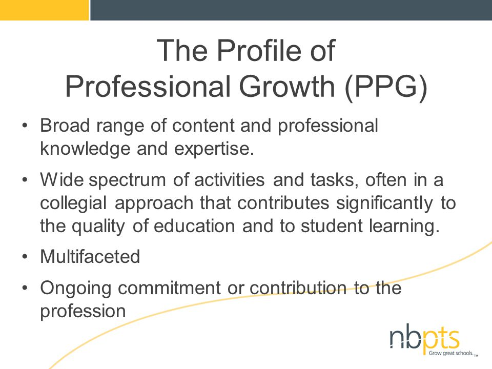 The Profile of Professional Growth (PPG) Broad range of content and professional knowledge and expertise. Wide spectrum of activities and tasks, often