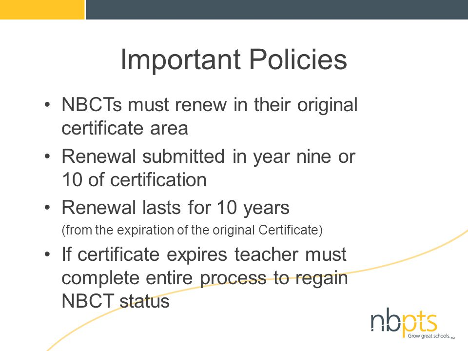 Important Policies NBCTs must renew in their original certificate area Renewal submitted in year nine or 10 of certification Renewal lasts for 10 year