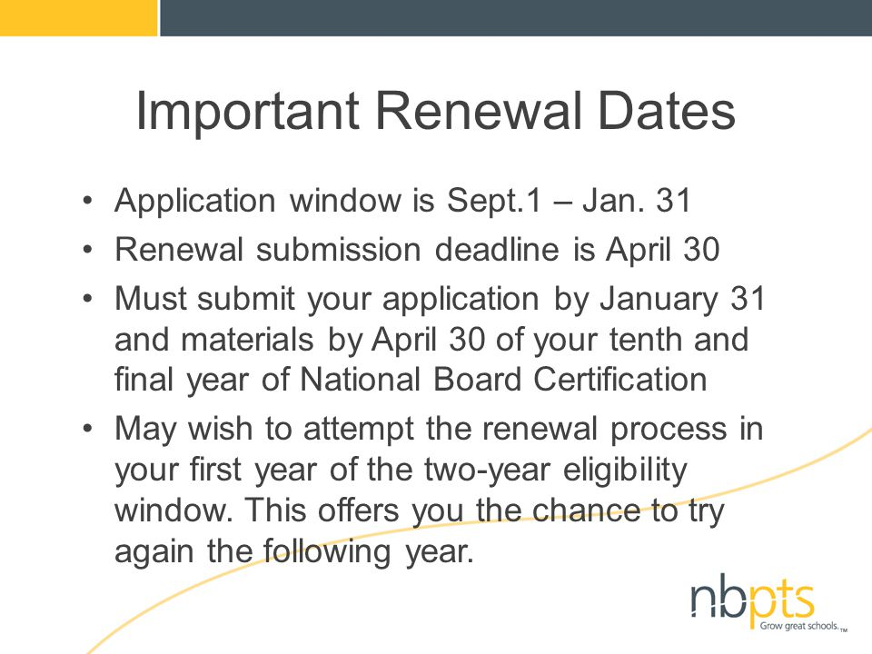 Important Renewal Dates Application window is Sept.1 – Jan. 31 Renewal submission deadline is April 30 Must submit your application by January 31 and