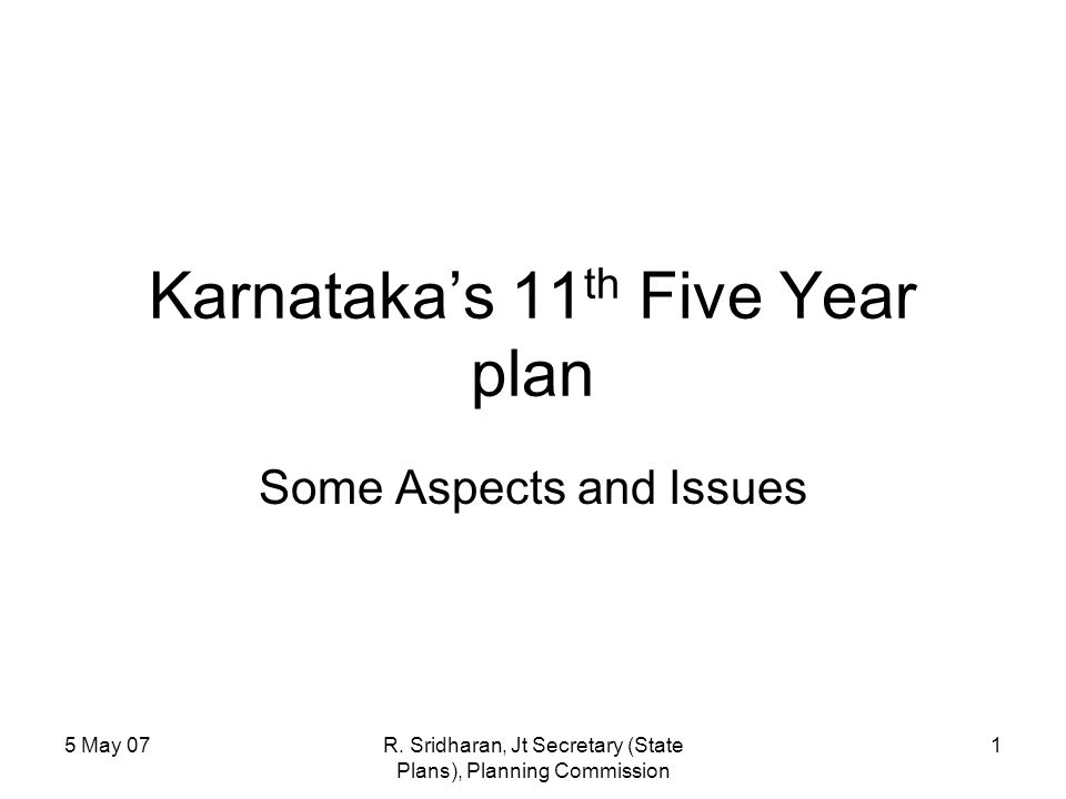 5 May 07R. Sridharan, Jt Secretary (State Plans), Planning Commission 1 Karnataka's 11 th Five Year plan Some Aspects and Issues
