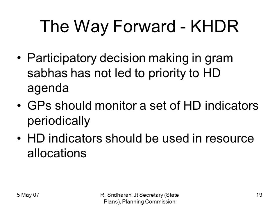 5 May 07R. Sridharan, Jt Secretary (State Plans), Planning Commission 19 The Way Forward - KHDR Participatory decision making in gram sabhas has not l