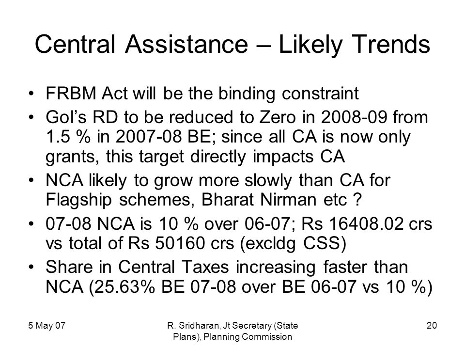 5 May 07R. Sridharan, Jt Secretary (State Plans), Planning Commission 20 Central Assistance – Likely Trends FRBM Act will be the binding constraint Go