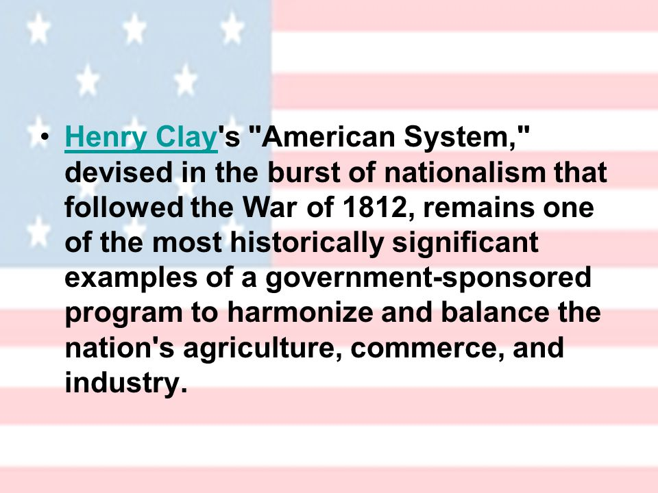 Henry Clay s American System, devised in the burst of nationalism that followed the War of 1812, remains one of the most historically significant examples of a government-sponsored program to harmonize and balance the nation s agriculture, commerce, and industry.Henry Clay
