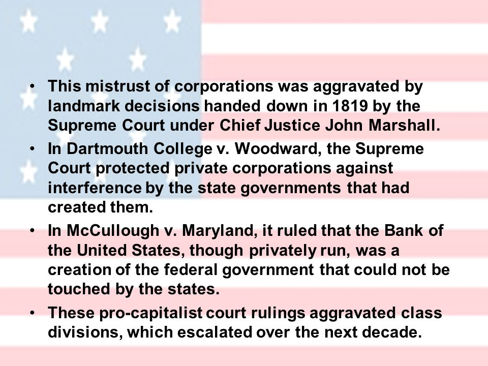 This mistrust of corporations was aggravated by landmark decisions handed down in 1819 by the Supreme Court under Chief Justice John Marshall.
