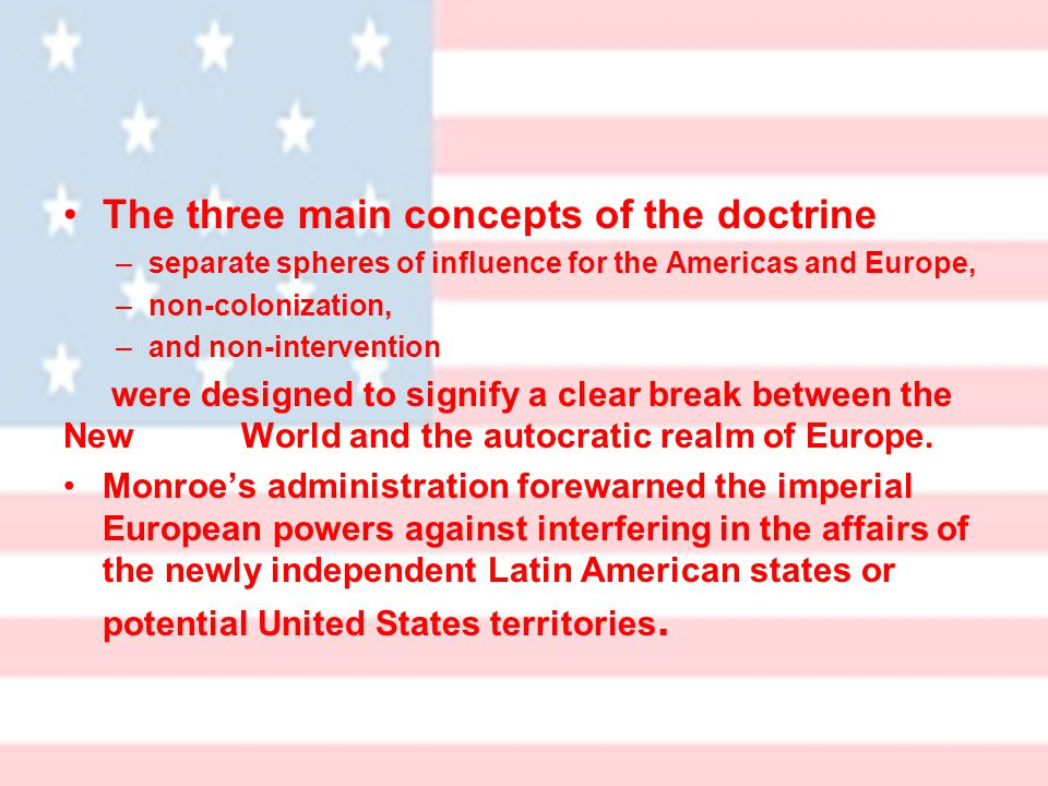 The three main concepts of the doctrine –separate spheres of influence for the Americas and Europe, –non-colonization, –and non-intervention were designed to signify a clear break between the New World and the autocratic realm of Europe.