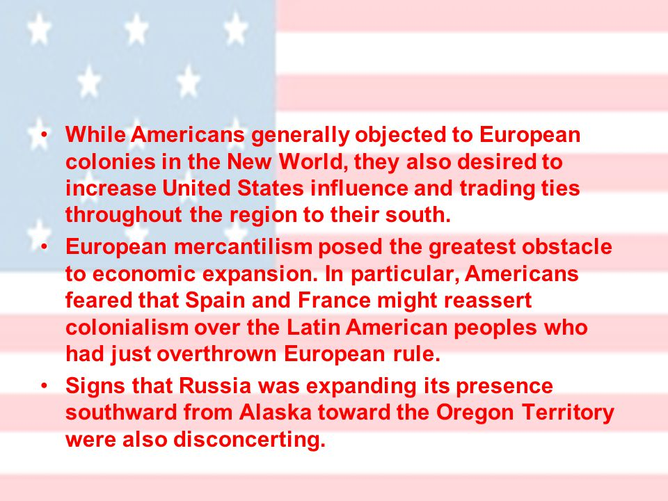 While Americans generally objected to European colonies in the New World, they also desired to increase United States influence and trading ties throughout the region to their south.