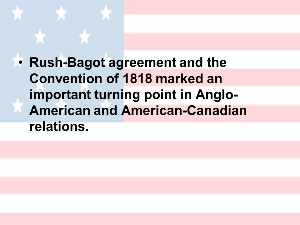 Rush-Bagot agreement and the Convention of 1818 marked an important turning point in Anglo- American and American-Canadian relations.