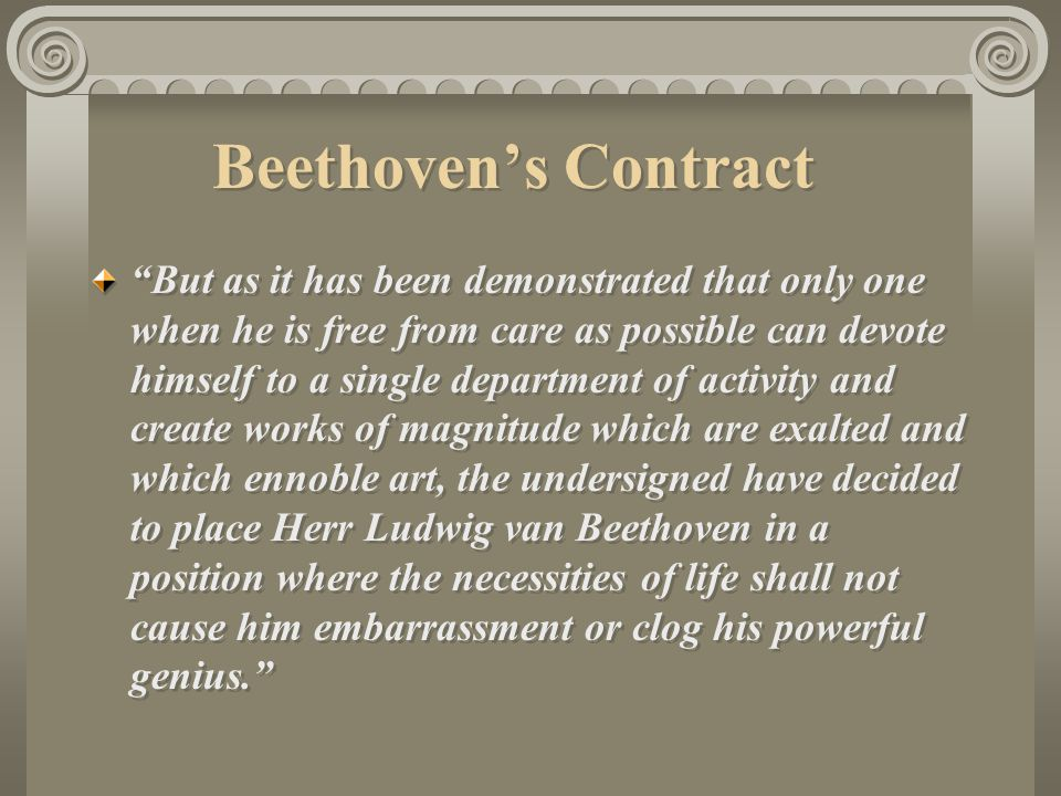 Beethoven's Contract But as it has been demonstrated that only one when he is free from care as possible can devote himself to a single department of activity and create works of magnitude which are exalted and which ennoble art, the undersigned have decided to place Herr Ludwig van Beethoven in a position where the necessities of life shall not cause him embarrassment or clog his powerful genius.