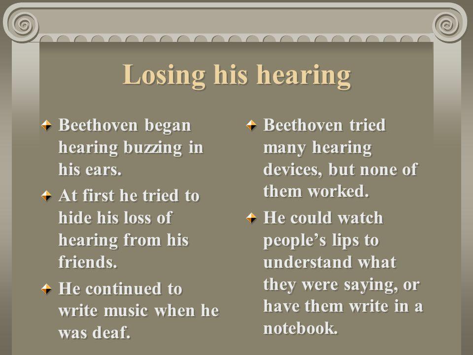 Losing his hearing Beethoven began hearing buzzing in his ears.