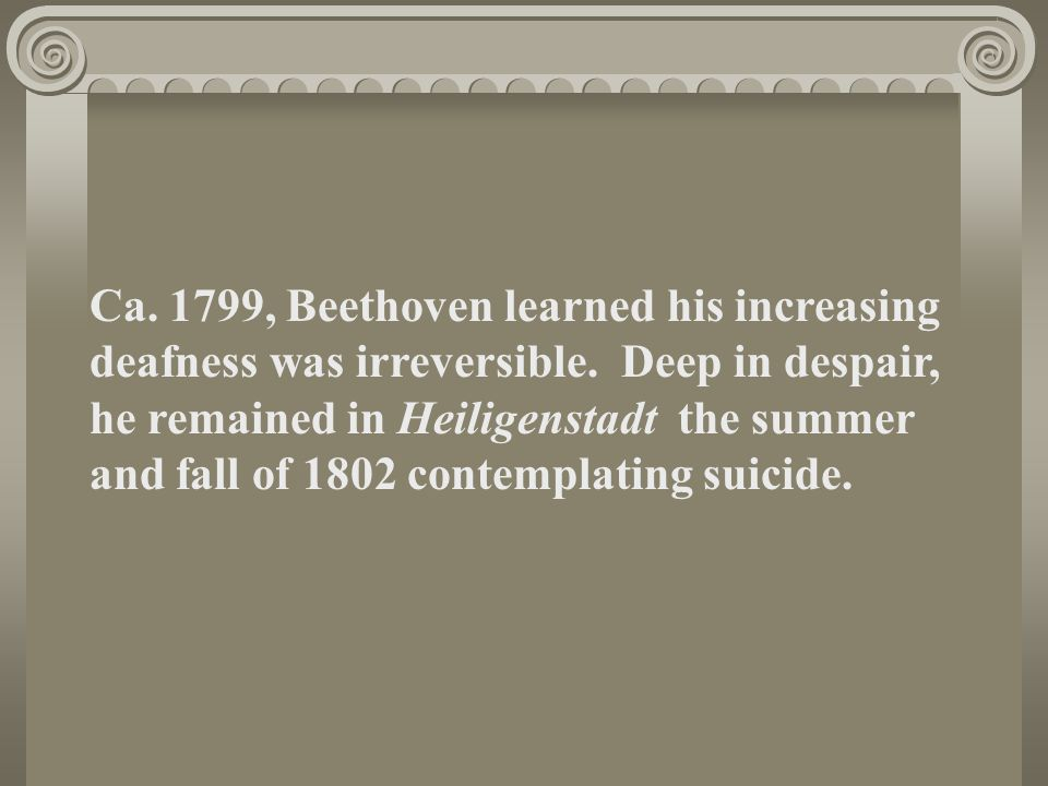 Ca.1799, Beethoven learned his increasing deafness was irreversible.