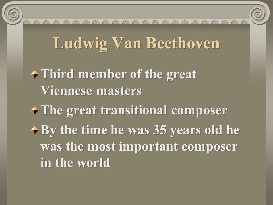 Ludwig Van Beethoven Third member of the great Viennese masters The great transitional composer By the time he was 35 years old he was the most important composer in the world Third member of the great Viennese masters The great transitional composer By the time he was 35 years old he was the most important composer in the world